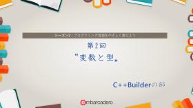"【C++Builder Starter チュートリアルシリーズ】 シーズン2 第2回 ""変数と型"" [JAPAN]"