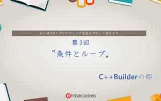 "【C++Builder Starter チュートリアルシリーズ】 シーズン2 第3回 ""条件とループ"" [JAPAN]"