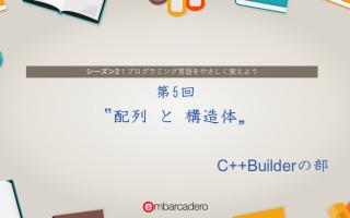 "【C++Builder Starter チュートリアルシリーズ】シーズン2 第5回 ""配列と構造体"" [JAPAN]"
