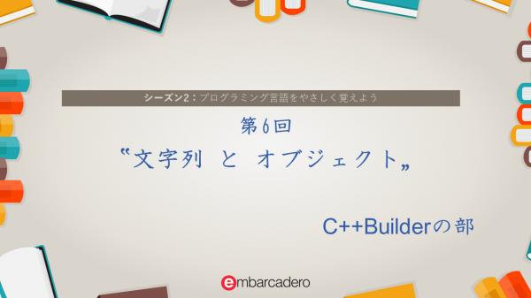 "【C++Builder Starter チュートリアルシリーズ】シーズン2 第6回 ""文字列とオブジェクト"" [JAPAN]"