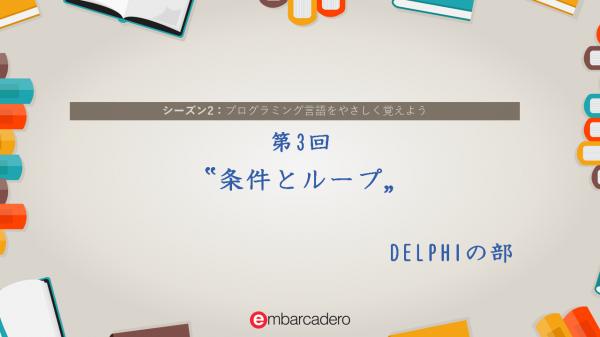 "【DELPHI STARTER チュートリアルシリーズ】 シーズン2 第3回 ""条件とループ"" [JAPAN]"