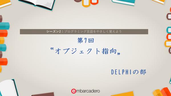 "【DELPHI STARTER チュートリアルシリーズ】 シーズン2 第7回 ""オブジェクト指向"" (その1)[JAPAN]"