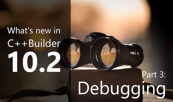 What's New in C++Builder 10.2: Part 3 - Debugging