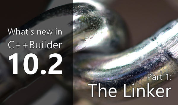 What's New in C++Builder 10.2: Part 1 - The Linker